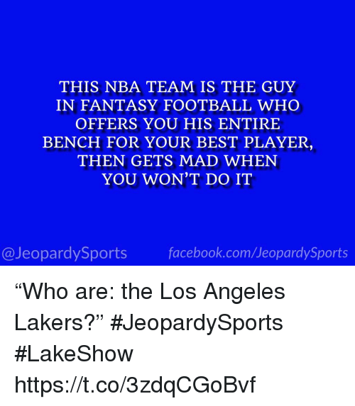 "Fantasy football: THIS NBA TEAM IS THE GUY  IN FANTASY FOOTBALL WHO  OFFERS YOU HIS ENTIRE  BENCH FOR YOUR BEST PLAYER  THEN GETS MAD WHEN  YOU WON'T DO IT  @JeopardySports facebook.com/JeopardySports ""Who are: the Los Angeles Lakers?"" #JeopardySports #LakeShow https://t.co/3zdqCGoBvf"