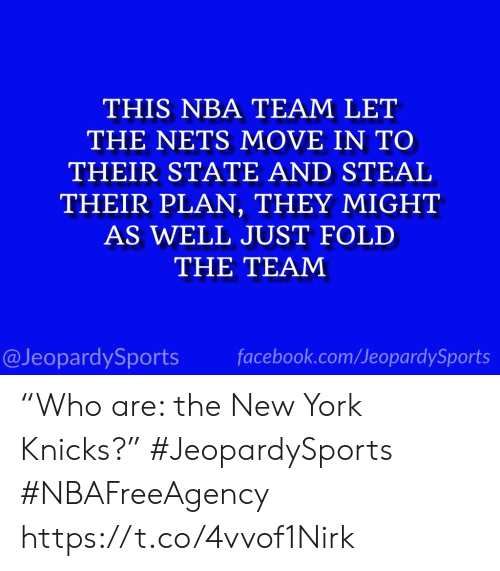 "New York Knicks: THIS NBA TEAM LET  THE NETS MOVE IN TO  THEIR STATE AND STEAL  THEIR PLAN, THEY MIGHT  AS WELL JUST FOLD  THE TEAM  facebook.com/JeopardySports  @JeopardySports ""Who are: the New York Knicks?"" #JeopardySports #NBAFreeAgency https://t.co/4vvof1Nirk"