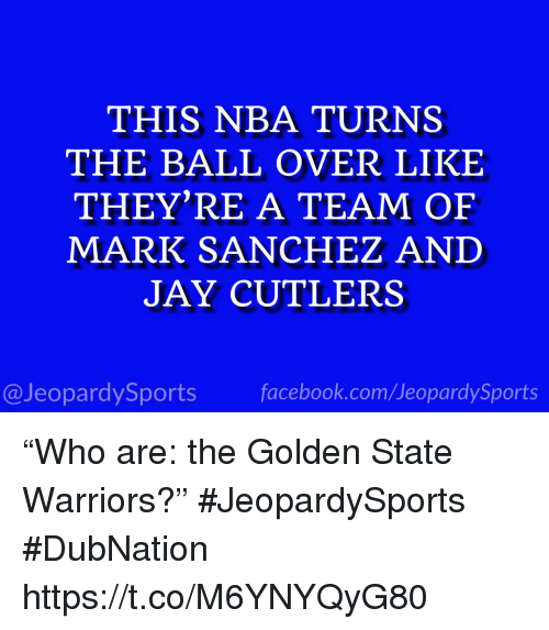 "Facebook, Golden State Warriors, and Jay: THIS NBA TURNS  THE BALL OVER LIKE  THEY'RE A TEAM OF  MARK SANCHEZ AND  JAY CUTLERS  @JeopardySports facebook.com/JeopardySports ""Who are: the Golden State Warriors?"" #JeopardySports #DubNation https://t.co/M6YNYQyG80"