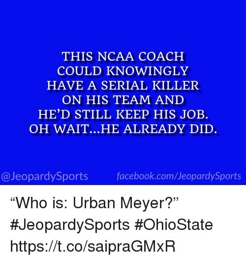 """Sports, Ncaa, and Serial: THIS NCAA COACH  COULD KNOWINGLY  HAVE A SERIAL KILLER  ON HIS TEAM AND  HE'D STILL KEEP HIS JOB.  OH WAIT.. .HE ALREADY DID  @JeopardySportsfacebook.com/JeopardySports """"Who is: Urban Meyer?"""" #JeopardySports #OhioState https://t.co/saipraGMxR"""