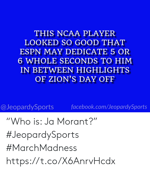 "dedicate: THIS NCAA PLAYER  LOOKED SO GOOD THAT  ESPN MAY DEDICATE 5 OR  6 WHOLE SECONDS TO HIM  IN BETWEEN HIGHLIGHTS  OF ZION'S DAY OFF  @JeopardySports facebook.com/JeopardySports ""Who is: Ja Morant?"" #JeopardySports #MarchMadness https://t.co/X6AnrvHcdx"