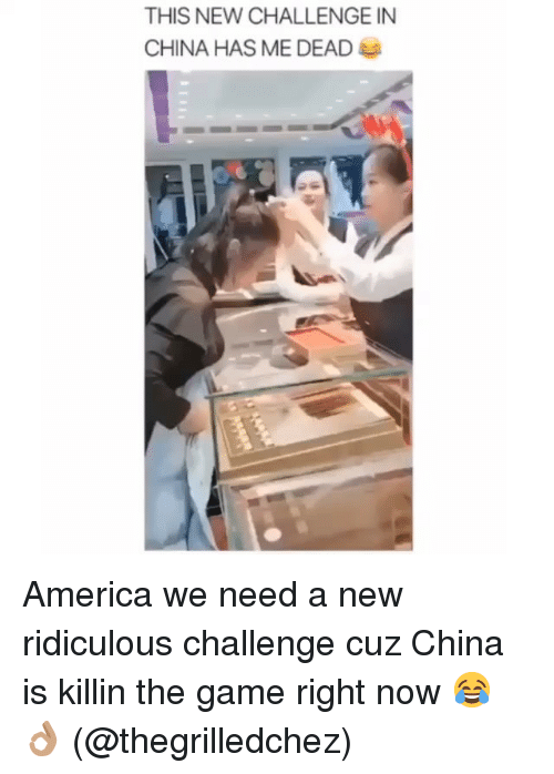 America, The Game, and China: THIS NEW CHALLENGE IN  CHINA HAS ME DEAD America we need a new ridiculous challenge cuz China is killin the game right now 😂👌🏽 (@thegrilledchez)