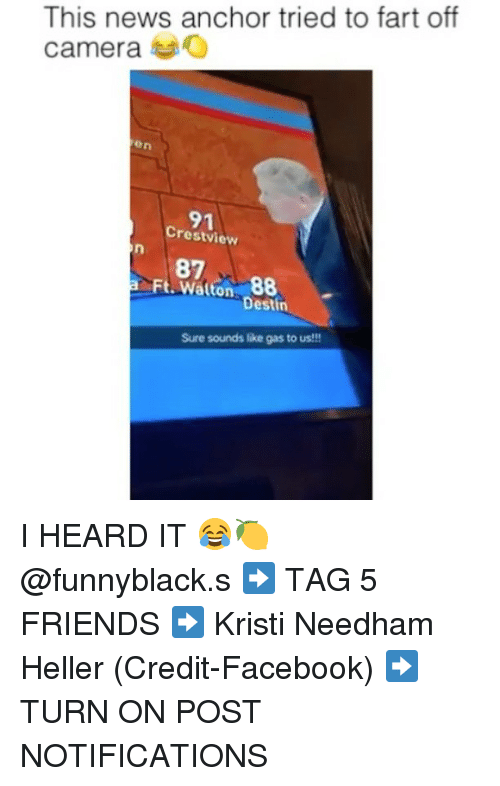 Facebook, Friends, and News: This news anchor tried to fart off  cameraO  en  91  Crestview  Ft. Walton. 88  Destin  Sure sounds like gas to us!!! I HEARD IT 😂🍋 @funnyblack.s ➡️ TAG 5 FRIENDS ➡️ Kristi Needham Heller (Credit-Facebook) ➡️ TURN ON POST NOTIFICATIONS