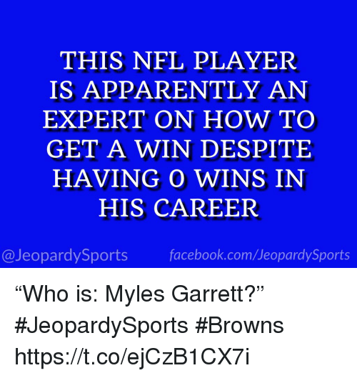 """Apparently, Facebook, and Nfl: THIS NFL PLAYER  IS APPARENTLY AN  EXPERT ON HOW TO  GET A WIN DESPITE  HAVING O WINS IN  HIS CAREER  @JeopardySports facebook.com/JeopardySports """"Who is: Myles Garrett?"""" #JeopardySports #Browns https://t.co/ejCzB1CX7i"""