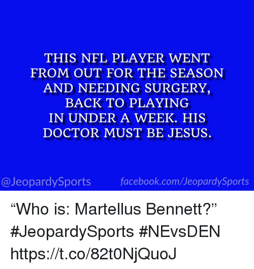 "martellus: THIS NFL PLAYER WENT  FROM OUT FOR THE SEASON  AND NEEDING SURGERY,  BACK TO PLAYING  IN UNDER A WEEK. HIS  DOCTOR MUST BE JESUS  @JeopardySportsfacebook.com/JeopardySports ""Who is: Martellus Bennett?"" #JeopardySports #NEvsDEN https://t.co/82t0NjQuoJ"