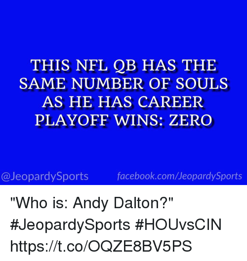 """Andy Dalton: THIS NFL QB HAS THE  SAME NUMBER OF SOULS  AS HE HAS CAREER  PLAYOFF WINS: ZERO  @JeopardySports facebook.com/JeopardySports """"Who is: Andy Dalton?"""" #JeopardySports #HOUvsCIN https://t.co/OQZE8BV5PS"""
