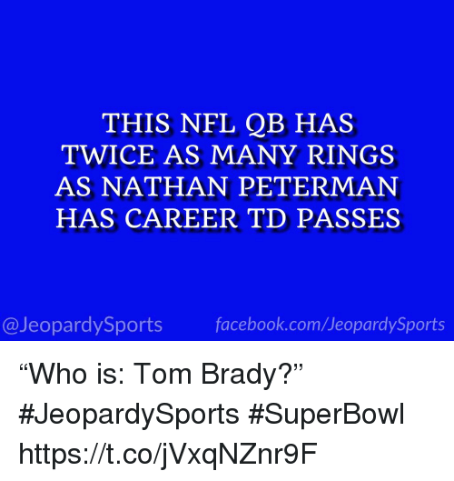 "Facebook, Nfl, and Sports: THIS NFL QB HAS  TWICE AS MANY RINGS  AS NATHAN PETERMAN  HAS CAREER TD PASSES  @JeopardySports facebook.com/JeopardySports ""Who is: Tom Brady?"" #JeopardySports #SuperBowl https://t.co/jVxqNZnr9F"