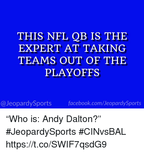 """Andy Dalton: THIS NFL QB IS THE  EXPERT AT TAKING  TEAMS OUT OF THE  PLAYOFFS  @JeopardySportsfacebook.com/JeopardySports """"Who is: Andy Dalton?"""" #JeopardySports #CINvsBAL https://t.co/SWIF7qsdG9"""