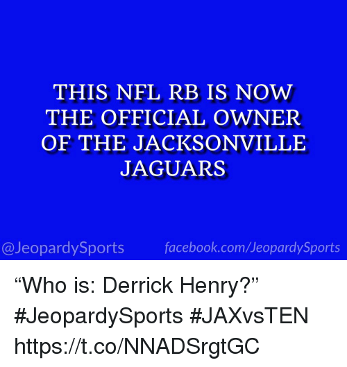 "Derrick Henry: THIS NFL RB IS NOW  THE OFFICIAL OWNER  OF THE JACKSONVILLE  JAGUARS  13  @JeopardySports facebook.com/JeopardySports ""Who is: Derrick Henry?"" #JeopardySports #JAXvsTEN https://t.co/NNADSrgtGC"