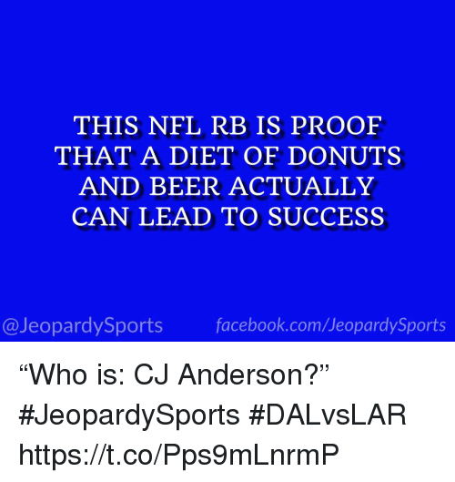 """Beer, Facebook, and Nfl: THIS NFL RB IS PROOF  THAT A DIET OF DONUTS  AND BEER ACTUALLY  CAN LEAD TO SUCCESS  @JeopardySports facebook.com/JeopardySports """"Who is: CJ Anderson?"""" #JeopardySports #DALvsLAR https://t.co/Pps9mLnrmP"""