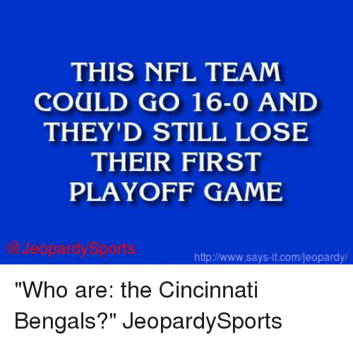 """Cincinnati Bengals: THIS NFL TEAM  COULD GO 16-0 AND  THEY'D STILL LOSE  THEIR FIRST  PLAYOFF GAME  http/www.says it.com/jeopardy/ """"Who are: the Cincinnati Bengals?"""" JeopardySports"""