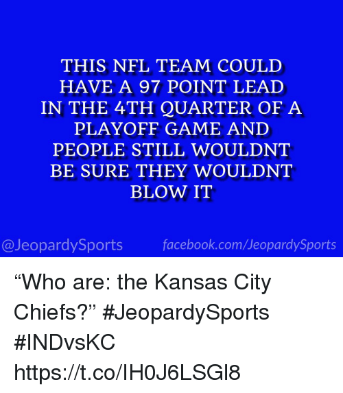 "Facebook, Kansas City Chiefs, and Nfl: THIS NFL TEAM COULD  HAVE A 97 POINT LEAD  IN THE 4TH QUARTER OF A  PLAYOFF GAME AND  PEOPLE STILL WOULDNT  BE SURE THEY WOULDNT  BLOW IT  @JeopardySports facebook.com/JeopardySports ""Who are: the Kansas City Chiefs?"" #JeopardySports #INDvsKC https://t.co/IH0J6LSGl8"