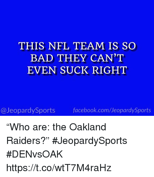 """Oakland Raiders: THIS NFL TEAM IS SO  BAD THEY CAN'T  EVEN SUCK RIGHT  @JeopardySports facebook.com/JeopardySports """"Who are: the Oakland Raiders?"""" #JeopardySports #DENvsOAK https://t.co/wtT7M4raHz"""