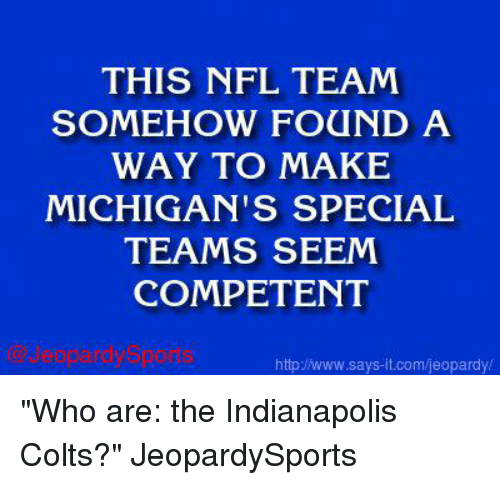 "Indianapolis Colts: THIS NFL TEAM  SOMEHOW FOUND A  WAY TO MAKE  MICHIGAN'S SPECIAL  TEAMS SEEM  COMPETENT  jeopardy Sports  http /www.says it.com/jeopardy/ ""Who are: the Indianapolis Colts?"" JeopardySports"