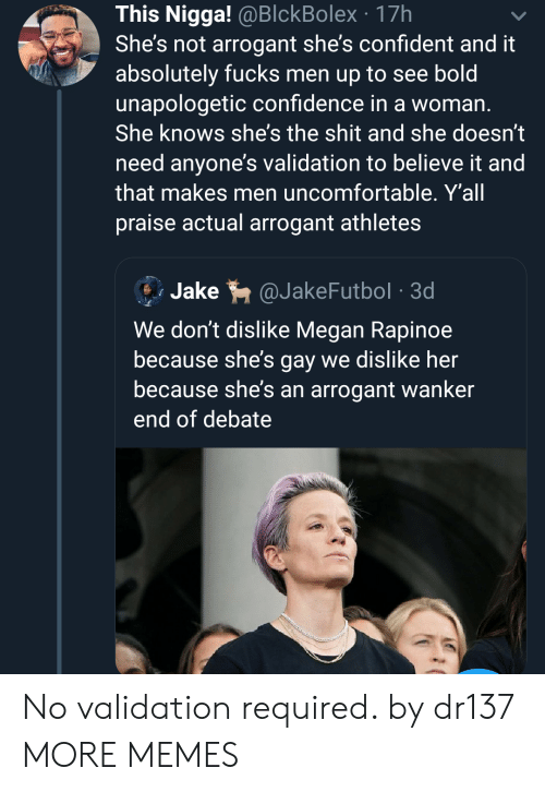 Confidence, Dank, and Megan: This Nigga! @BlckBolex 17h  She's not arrogant she's confident and it  absolutely fucks men up to see bold  unapologetic confidence in a woman.  She knows she's the shit and she doesn't  need anyone's validation to believe it and  that makes men uncomfortable. Y'all  praise actual arrogant athletes  Jake  @JakeFutbol 3d  We don't dislike Megan Rapinoe  because she's gay we dislike her  because she's an arrogant wanker  end of debate No validation required. by dr137 MORE MEMES