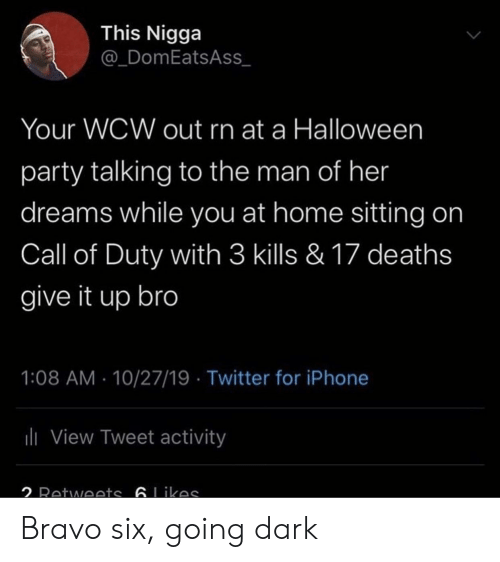 deaths: This Nigga  @_DomEatsAss  Your WCW out rn at a Halloween  party talking to the man of her  dreams while you at home sitting on  Call of Duty with 3 kills & 17 deaths  give it up bro  1:08 AM 10/27/19 Twitter for iPhone  ili View Tweet activity  2 Retwoets 6Likas Bravo six, going dark