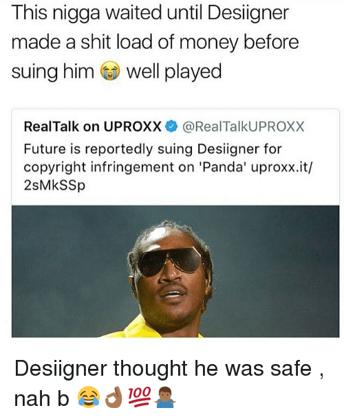 Future, Money, and Desiigner: This nigga waited until Desiigner  made a shit load of money before  suing him well played  RealTalk on UPROXX@RealTalkUPROXX  Future is reportedly suing Desiigner for  copyright infringement on 'Panda' uproxx.it/  2sMkSSp Desiigner thought he was safe , nah b 😂👌🏾💯🤷🏾‍♂️
