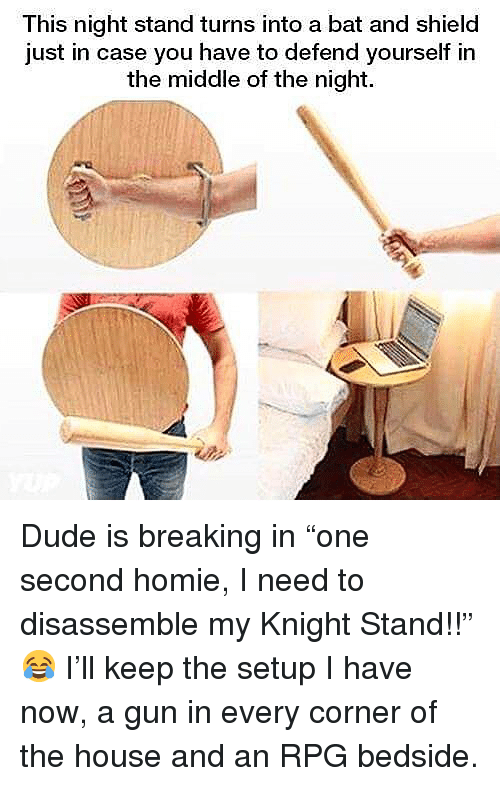 """Dude, Homie, and Memes: This night stand turns into a bat and shield  just in case you have to defend yourself in  the middle of the night. Dude is breaking in """"one second homie, I need to disassemble my Knight Stand!!"""" 😂 I'll keep the setup I have now, a gun in every corner of the house and an RPG bedside."""