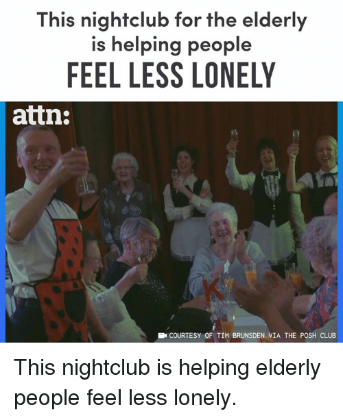 posh: This nightclub for the elderly  is helping people  FEEL LESS LONELY  attn:  EN COURTESY OF TIM BRUNSDEN VIA THE POSH CLUB This nightclub is helping elderly people feel less lonely.