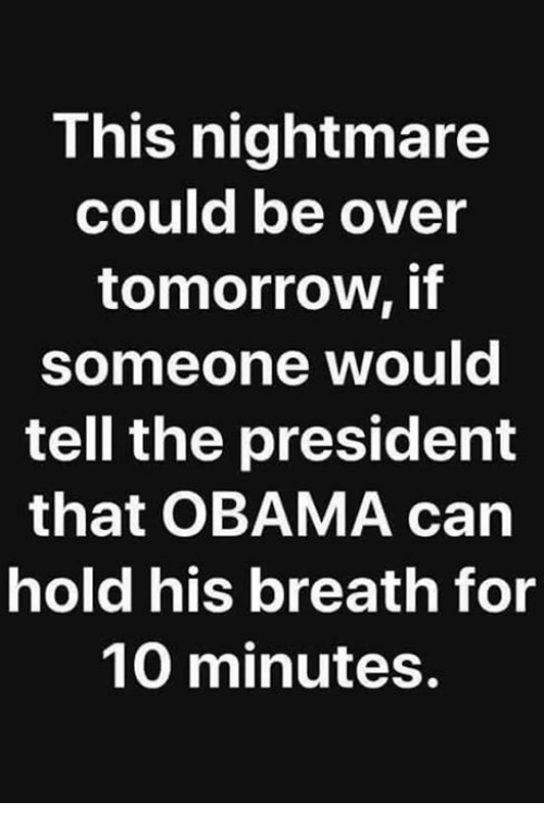 Obama, Tomorrow, and Nightmare: This nightmare  could be over  tomorrow, if  someone would  tell the president  that OBAMA can  hold his breath for  10 minutes.