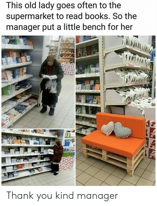 supermarket: This old lady goes often to the  supermarket to read books. So the  manager put a little bench for her Thank you kind manager