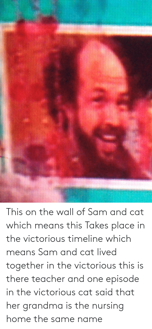 Nursing: This on the wall of Sam and cat which means this Takes place in the victorious timeline which means Sam and cat lived together in the victorious this is there teacher and one episode in the victorious cat said that her grandma is the nursing home the same name