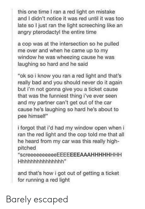 """Bad, Do It Again, and Time: this one time I ran a red light on mistake  and I didn't notice it was red until it was too  late so I just ran the light screeching like an  angry pterodactyl the entire time  a cop was at the intersection so he pulled  me over and when he came up to my  window he was wheezing cause he was  laughing so hard and he said  """"ok so i know you ran a red light and that's  really bad and you should never do it again  but i'm not gonna give you a ticket cause  that was the funniest thing i've ever seen  and my partner can't get out of the car  cause he's laughing so hard he's about to  pee himself""""  i forgot that i'd had my window open when i  ran the red light and the cop told me that all  he heard from my car was this really high-  pitched  """"screeeeeeeeeeEEEEEEEAAAHHHHHHHH  and that's how i got out of getting a ticket  for running a red light Barely escaped"""