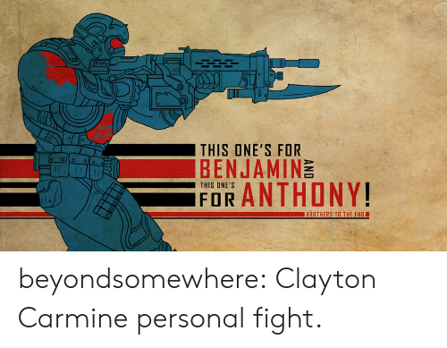 Tumblr, Blog, and Fight: THIS ONE'S FOR  BENJAMINE  11  THIS ONE'S  iFOR ANTHONY!  BROTHERS TO THE END beyondsomewhere:  Clayton Carmine personal fight.