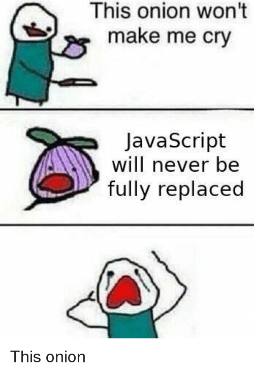 Make Me Cry: This onion won't  make me cry  JavaScript  will never be  fully replaced This onion