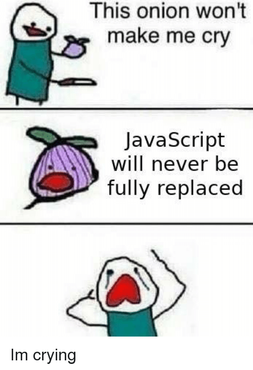 Make Me Cry: This onion won't  make me cry  JavaScript  will never be  fully replaced Im crying