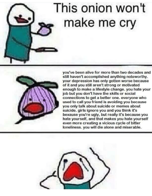 Make Me Cry: This onion won't  make me cry  you've been alive for more than two decades and  still haven't accomplished anything noteworthy  your depression has only gotten worse because  of it and you still aren't strong or motivated  enough to make a lifestyle change. you hate your  job but you don't have the skills or social  connections to get a better one. everyone who  used to call you friend is avoiding you because  you only talk about suicide or memes about  suicide. girls ignore you and you think it's  bexause you're ugly, but really it's because youu  hate yourself, and that makes you hate yourself  even more creating a vicious cycle of bitter  loneliness. you will die alone and miserable.