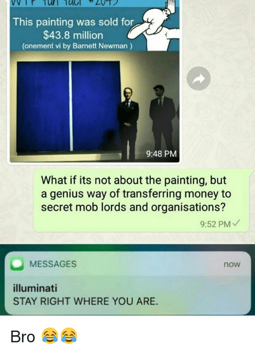 Newman: This painting was sold for  $43.8 million  (onement vi by Barnett Newman)  9:48 PM  What if its not about the painting, but  a genius way of transferring money to  secret mob lords and organisations?  9:52 PM  MESSAGES  now  illuminati  STAY RIGHT WHERE YOU ARE. Bro 😂😂