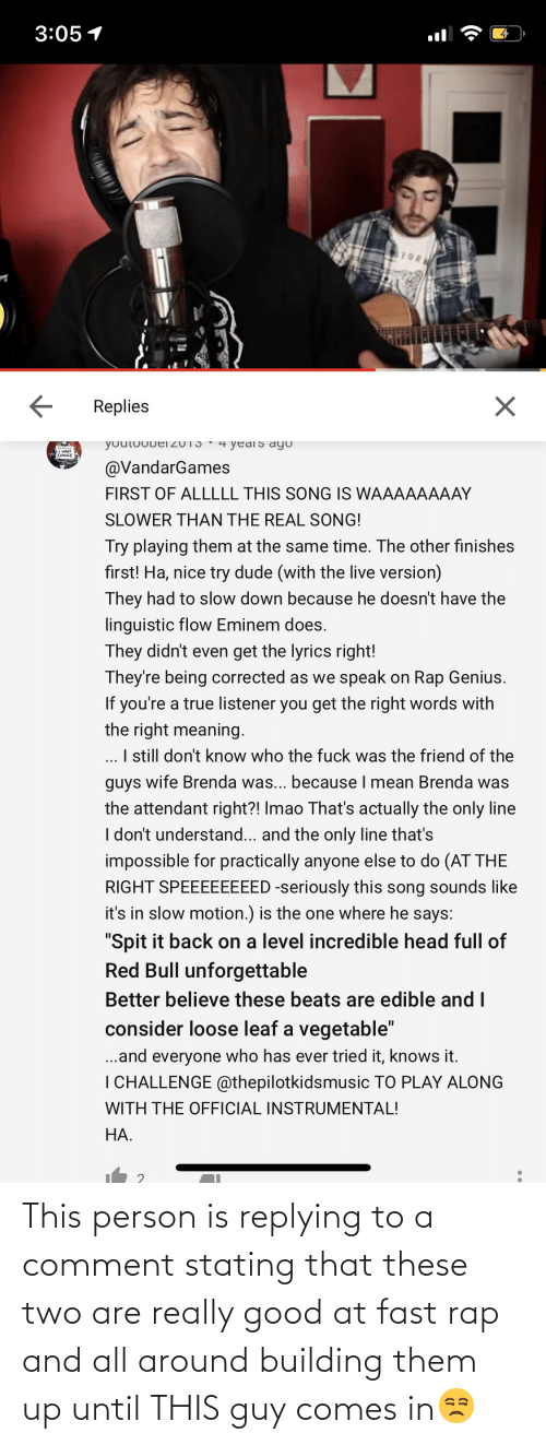 Rap: This person is replying to a comment stating that these two are really good at fast rap and all around building them up until THIS guy comes in😒