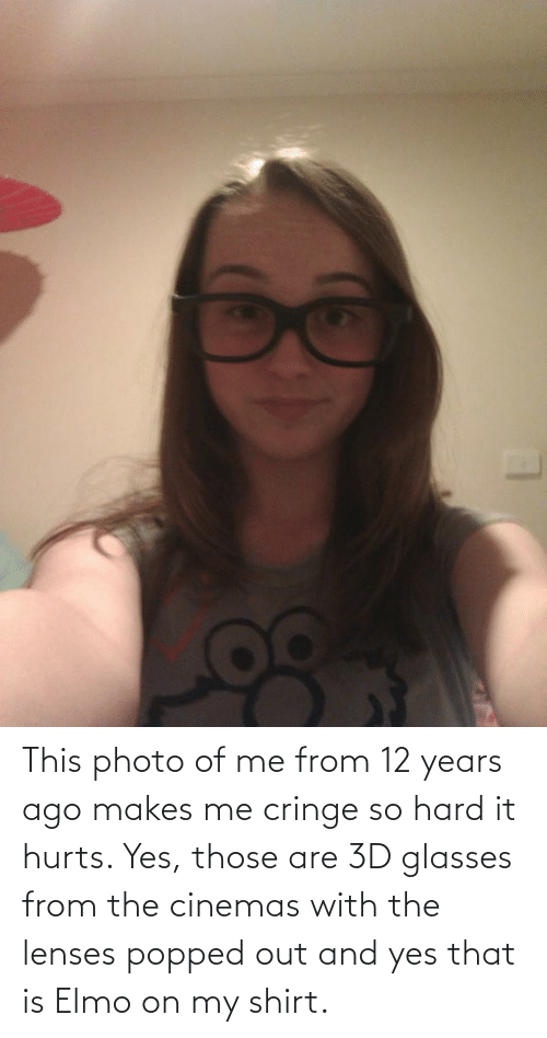 Elmo: This photo of me from 12 years ago makes me cringe so hard it hurts. Yes, those are 3D glasses from the cinemas with the lenses popped out and yes that is Elmo on my shirt.