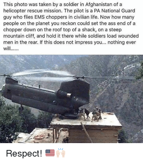 national guard: This photo was taken by a soldier in Afghanistan of a  helicopter rescue mission. The pilot is a PA National Guard  guy who flies EMS choppers in civilian life. Now how many  people on the planet you reckon could set the ass end of a  chopper down on the roof top of a shack, on a steep  mountain cliff, and hold it there while soldiers load wounded  men in the rear. If this does not impress you... nothing ever Respect! 🇺🇸🙌🏻