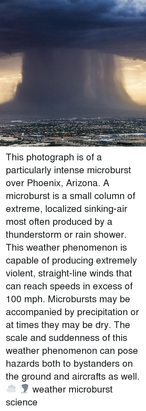Anaconda, Memes, and Shower: This photograph is of a particularly intense microburst over Phoenix, Arizona. A microburst is a small column of extreme, localized sinking-air most often produced by a thunderstorm or rain shower. This weather phenomenon is capable of producing extremely violent, straight-line winds that can reach speeds in excess of 100 mph. Microbursts may be accompanied by precipitation or at times they may be dry. The scale and suddenness of this weather phenomenon can pose hazards both to bystanders on the ground and aircrafts as well. ☁️ 🌪️ weather microburst science