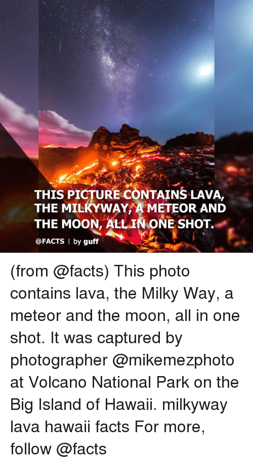 guff: THIS PICTURE CONTAINS LAVA.  THE MILKYWAY METEOR AND  THE MOON, ALL IN ONE SHOT  @FACTS | by guff (from @facts) This photo contains lava, the Milky Way, a meteor and the moon, all in one shot. It was captured by photographer @mikemezphoto at Volcano National Park on the Big Island of Hawaii. milkyway lava hawaii facts For more, follow @facts