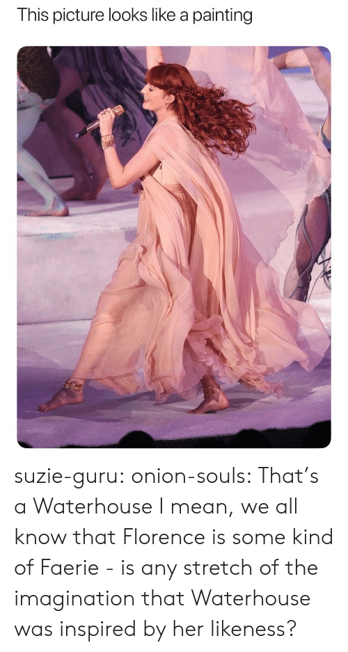 guru: This picture looks like a painting suzie-guru: onion-souls:  That's a Waterhouse   I mean, we all know that Florence is some kind of Faerie - is any stretch of the imagination that Waterhouse was inspired by her likeness?