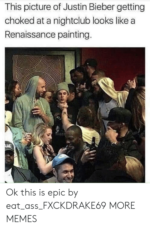 Ass, Dank, and Justin Bieber: This picture of Justin Bieber getting  choked at a nightclub looks like a  Renaissance painting. Ok this is epic by eat_ass_FXCKDRAKE69 MORE MEMES