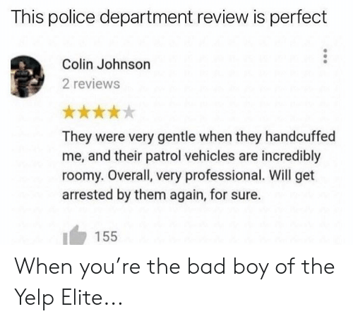 Yelp: This police department review is perfect  Colin Johnson  2 reviews  They were very gentle when they handcuffed  me, and their patrol vehicles are incredibly  roomy. Overall, very professional. Will get  arrested by them again, for sure.  155 When you're the bad boy of the Yelp Elite...