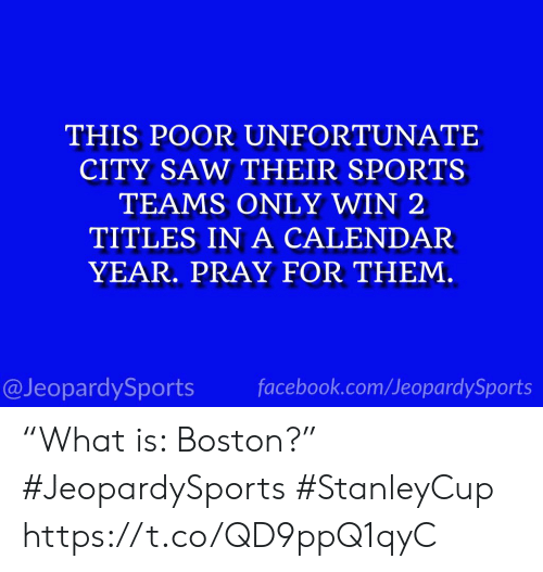 """Facebook, Saw, and Sports: THIS POOR UNFORTUNATE  CITY SAW THEIR SPORTS  TEAMS ONLY WIN 2  TITLES IN A CALENDAR  YEAR. PRAY FOR THEM.  facebook.com/JeopardySports  @JeopardySports """"What is: Boston?"""" #JeopardySports #StanleyCup https://t.co/QD9ppQ1qyC"""
