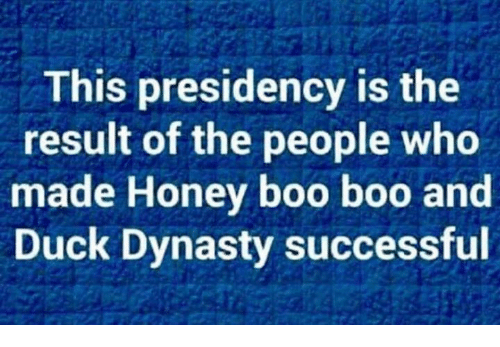 Boo, Duck, and Honey Boo Boo: This presidency is the  result of the people who  made Honey boo boo and  Duck Dynasty successful