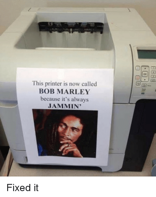 Jammin: This printer is now called  BOB MARLEY  because it's always  JAMMIN' Fixed it