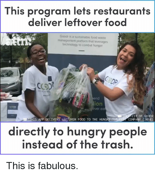 Food, Hungry, and Memes: This program lets restaurants  deliver leftover food  Goodr is a sustainable food waste  management platform that leverages  technology to combat hunger  DP  end  ion  er ea  ESY OF GOODR  COMPANY (2018)  THIS APP DELIVERS LEFTOVER FOOD TO THE HUNGRY  directly to hungry people  instead of the trash. This is fabulous.