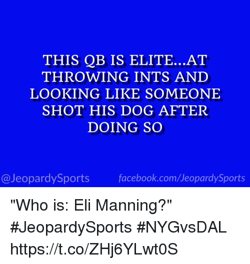 "shotting: THIS QB IS ELITE...AT  THROWING INTS AND  LOOKING LIKE SOMEONE  SHOT HIS DOG AFTER  DOING SO  @JeopardySports facebook.com/JeopardySports ""Who is: Eli Manning?"" #JeopardySports #NYGvsDAL https://t.co/ZHj6YLwt0S"