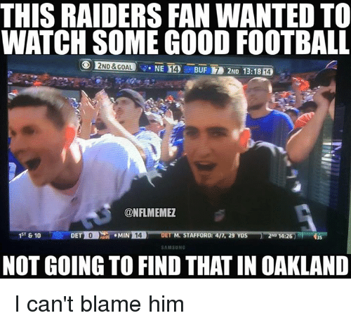 Football, Nfl, and Good: THIS RAIDERS FAN WANTEDTO  WATCH SOME GOOD FOOTBALL  NE BUF 2ND 13:18  CONFLMEMEZ  1ST & 10  AFFORD:  DET  9 YD  SAMSUNG  NOT GOING TO FIND THATIN OAKLAND I can't blame him
