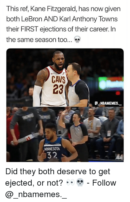 Karl-Anthony Towns: This ref, Kane Fitzgerald, has now given  both LeBron AND Karl Anthony Towns  their FIRST ejections of their career. In  the same season too  CAVS  23  ®._NBAMEMEs._  MINNESOTA  32 Did they both deserve to get ejected, or not? 👀💀 - Follow @_nbamemes._