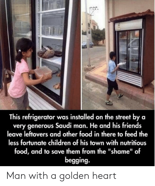 "Children, Food, and Friends: This refrigerator was installed on the street by a  very generous Saudi man. He and his friends  leave leftovers and other food in there to feed the  less fortunate children of his town with nutritious  food, and to save them from the ""shame"" of  begging. Man with a golden heart"
