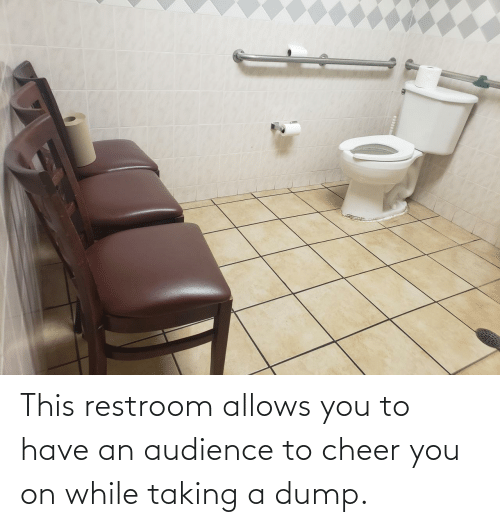 Taking: This restroom allows you to have an audience to cheer you on while taking a dump.