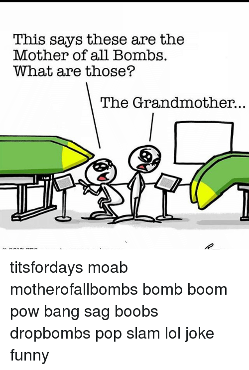 What Are Those: This says these are the  Mother of all Bombs.  What are those?  The Grandmother. titsfordays moab motherofallbombs bomb boom pow bang sag boobs dropbombs pop slam lol joke funny